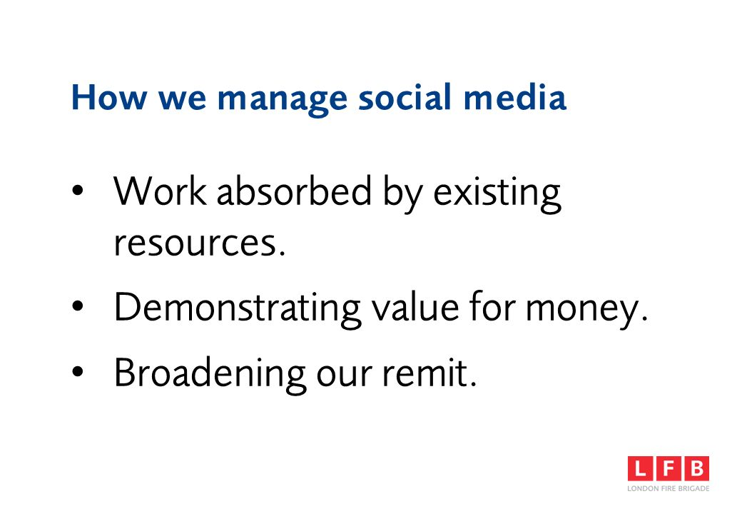 How we manage social media Work absorbed by existing resources. Demonstrating value for money. Broadening our remit.