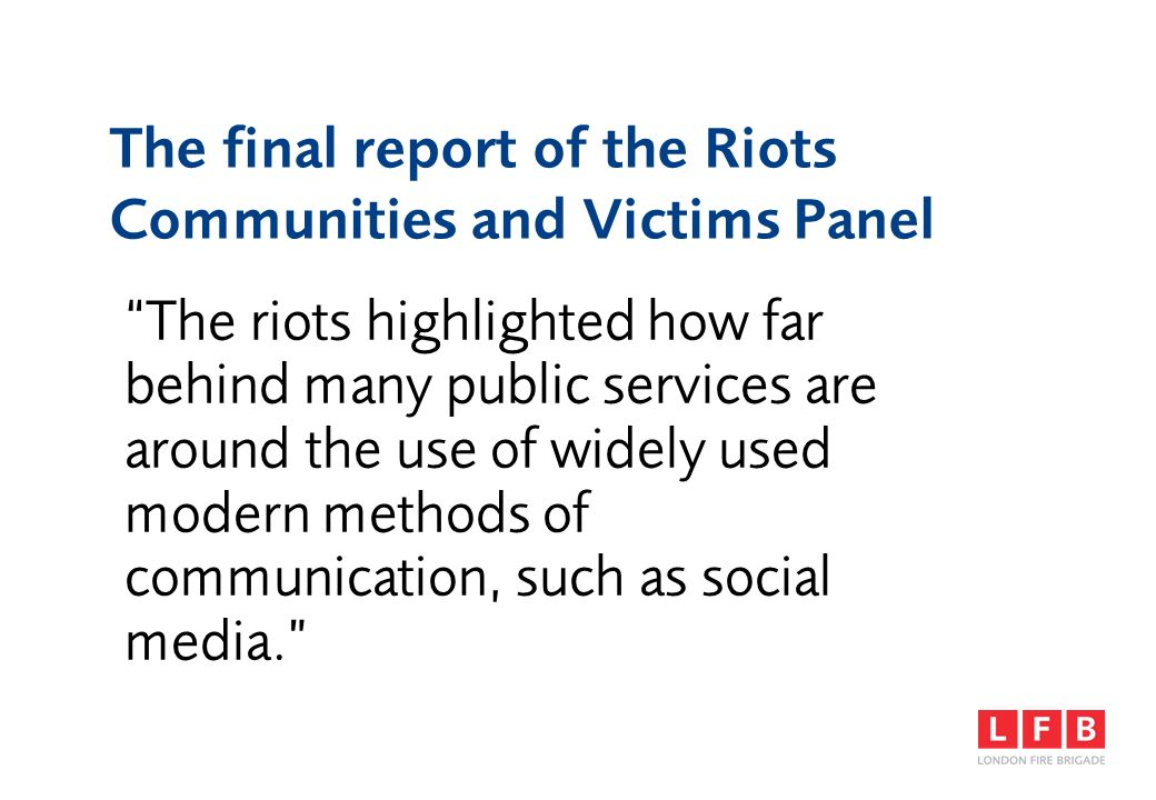 The final report of the Riots Communities and Victims Panel The riots highlighted how far behind many public services are around the use of widely use