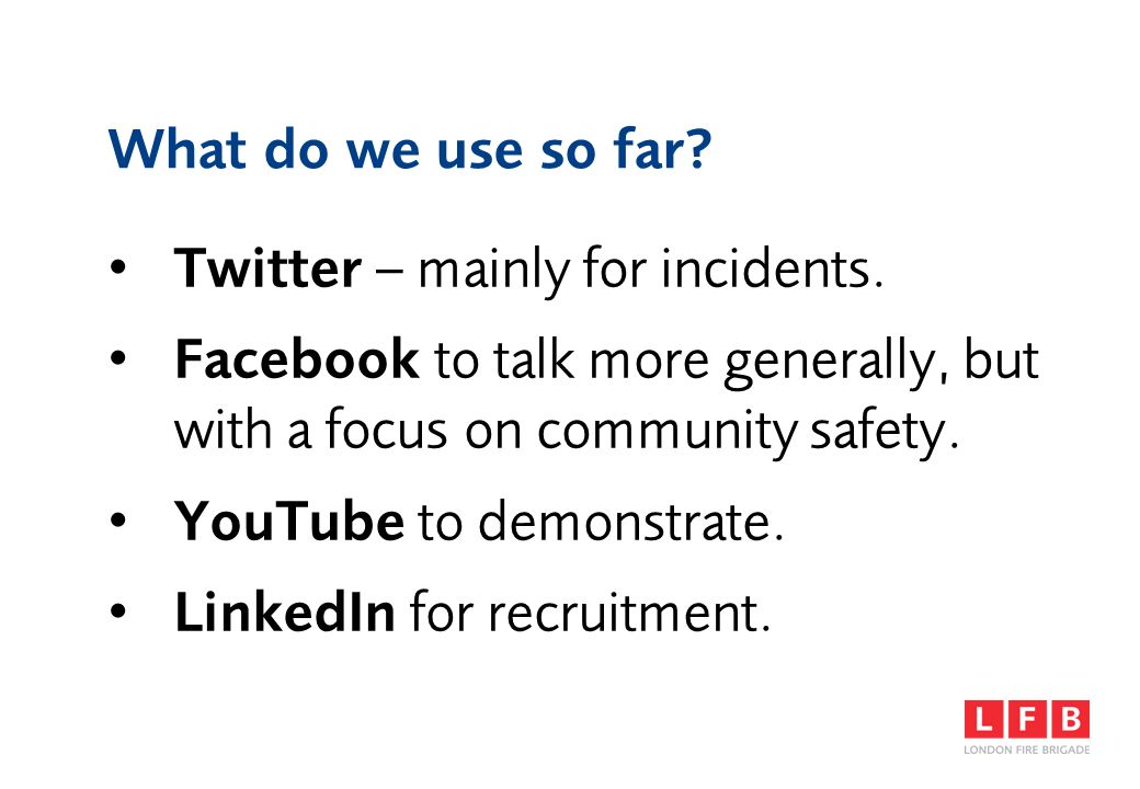 What do we use so far? Twitter – mainly for incidents. Facebook to talk more generally, but with a focus on community safety. YouTube to demonstrate.