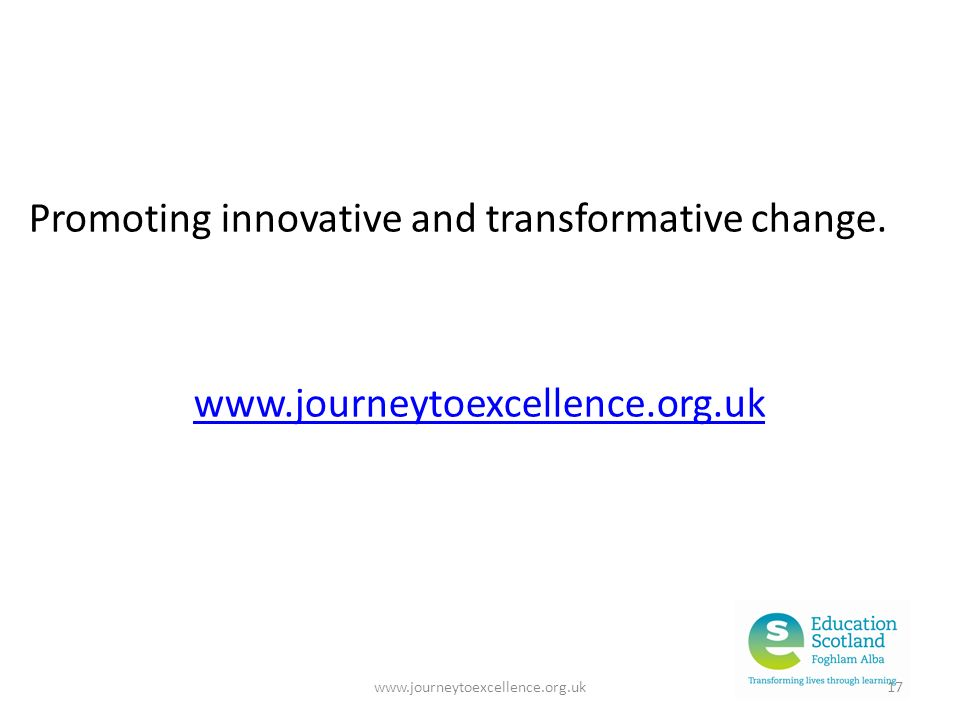 www.journeytoexcellence.org.uk17 Promoting innovative and transformative change.