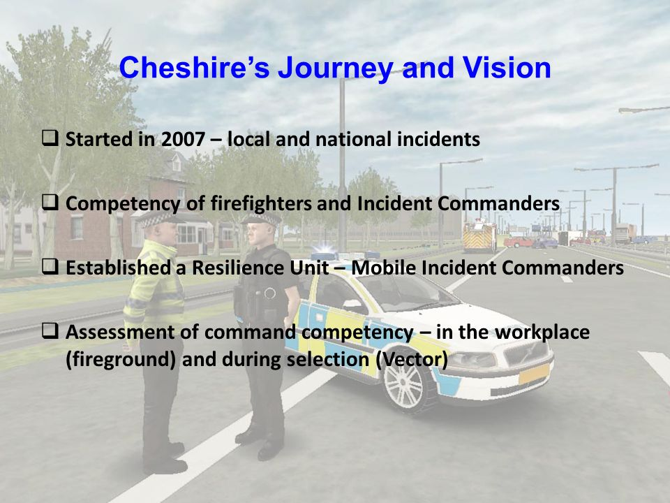 Cheshires Journey and Vision Started in 2007 – local and national incidents Competency of firefighters and Incident Commanders Established a Resilienc