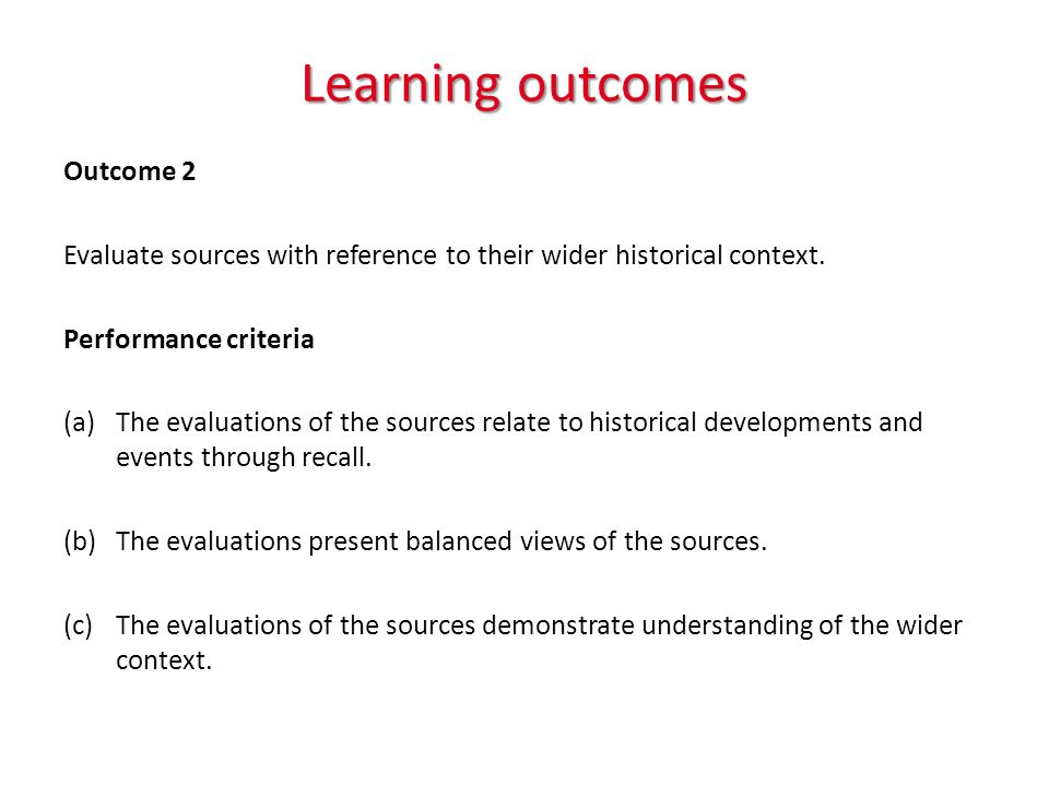 Learning outcomes Outcome 2 Evaluate sources with reference to their wider historical context.