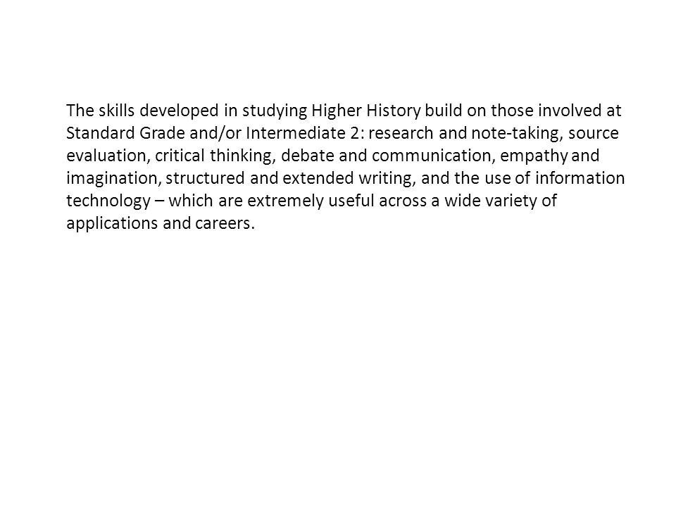 The skills developed in studying Higher History build on those involved at Standard Grade and/or Intermediate 2: research and note-taking, source evaluation, critical thinking, debate and communication, empathy and imagination, structured and extended writing, and the use of information technology – which are extremely useful across a wide variety of applications and careers.