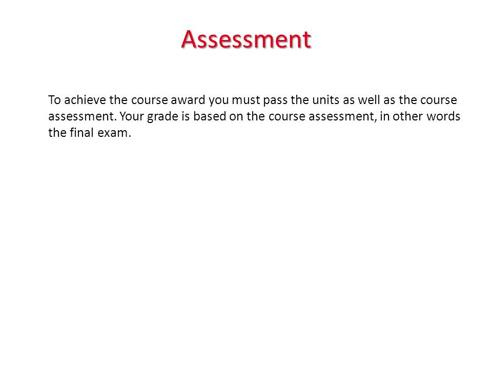 Assessment To achieve the course award you must pass the units as well as the course assessment.