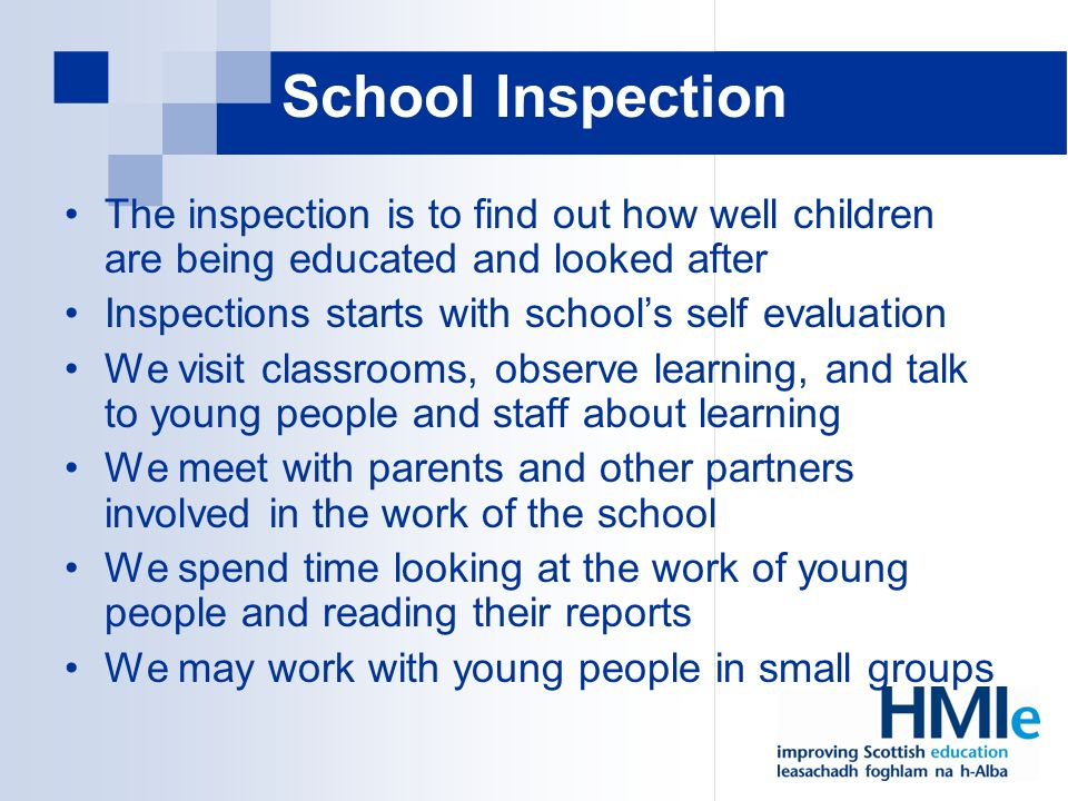 School Inspection The inspection is to find out how well children are being educated and looked after Inspections starts with schools self evaluation We visit classrooms, observe learning, and talk to young people and staff about learning We meet with parents and other partners involved in the work of the school We spend time looking at the work of young people and reading their reports We may work with young people in small groups