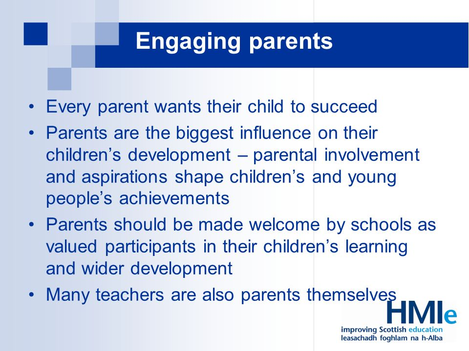 Engaging parents Every parent wants their child to succeed Parents are the biggest influence on their childrens development – parental involvement and aspirations shape childrens and young peoples achievements Parents should be made welcome by schools as valued participants in their childrens learning and wider development Many teachers are also parents themselves