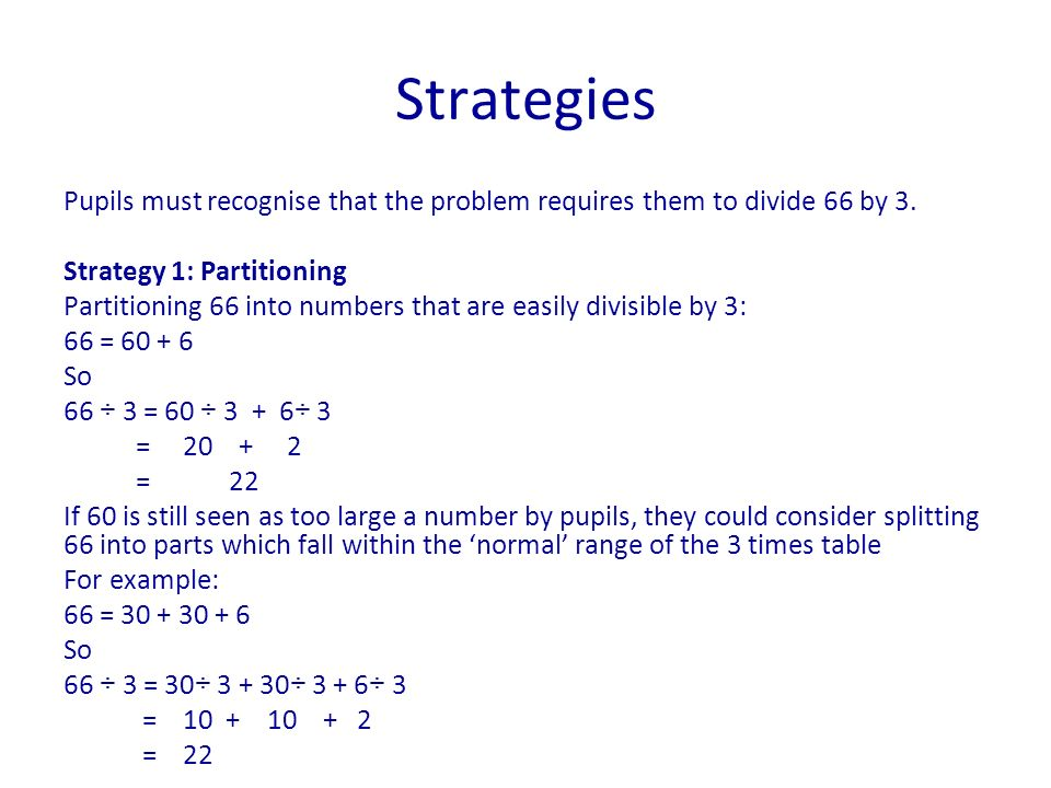 Pupils must recognise that the problem requires them to divide 66 by 3. Strategy 1: Partitioning Partitioning 66 into numbers that are easily divisibl