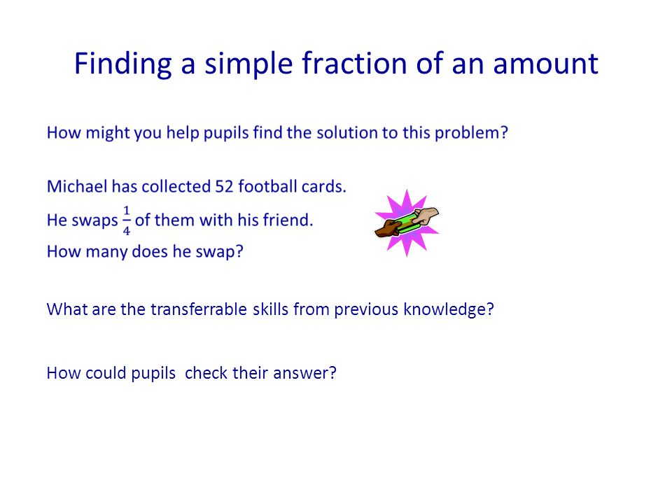 Finding a simple fraction of an amount How could pupils check their answer? What are the transferrable skills from previous knowledge?