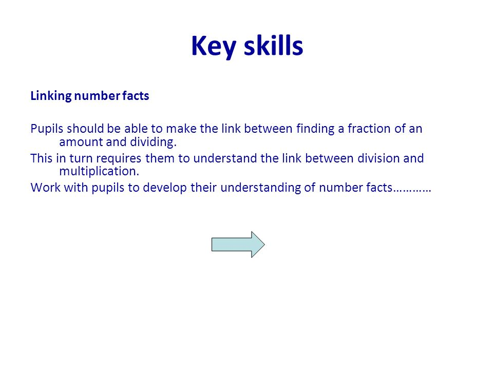 Key skills Linking number facts Pupils should be able to make the link between finding a fraction of an amount and dividing. This in turn requires the