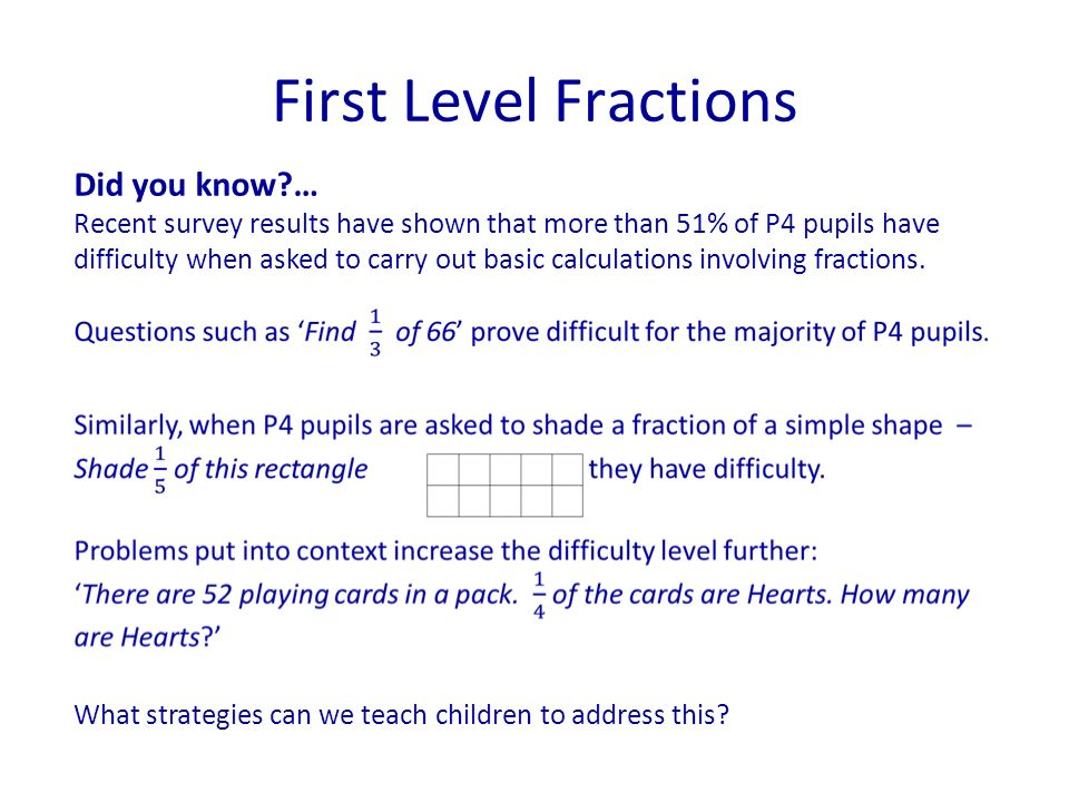 First Level Fractions Did you know?… Recent survey results have shown that more than 51% of P4 pupils have difficulty when asked to carry out basic ca