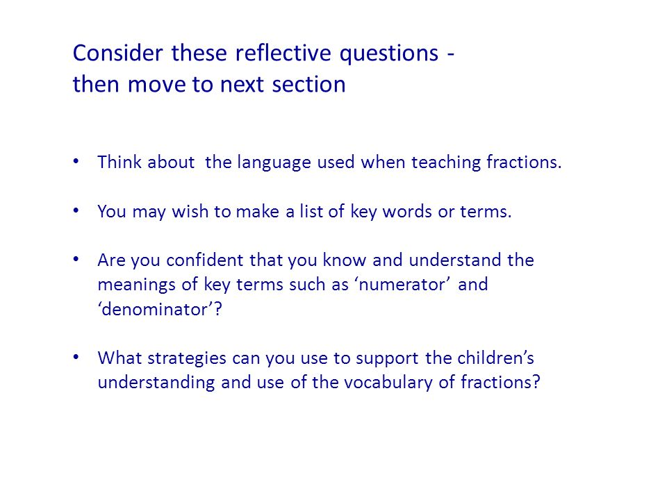 Think about the language used when teaching fractions. You may wish to make a list of key words or terms. Are you confident that you know and understa