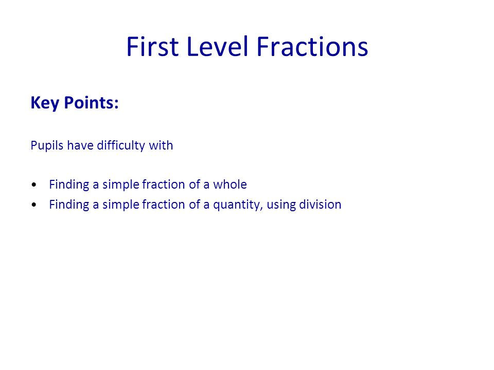 First Level Fractions Key Points: Pupils have difficulty with Finding a simple fraction of a whole Finding a simple fraction of a quantity, using divi