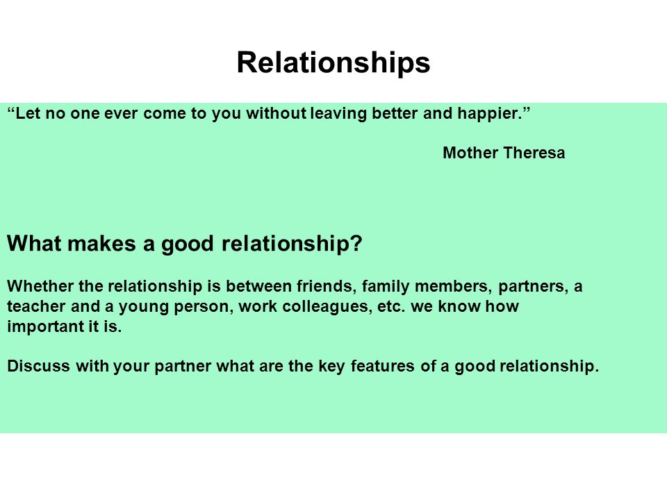 Relationships Let no one ever come to you without leaving better and happier. Mother Theresa What makes a good relationship? Whether the relationship