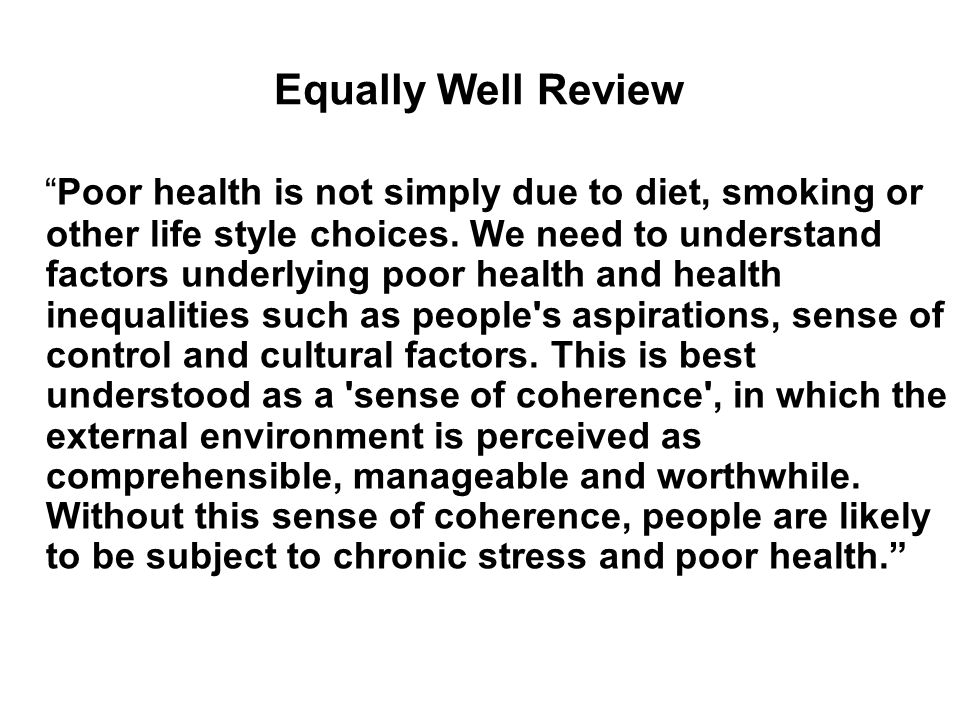 Equally Well Review Poor health is not simply due to diet, smoking or other life style choices. We need to understand factors underlying poor health a