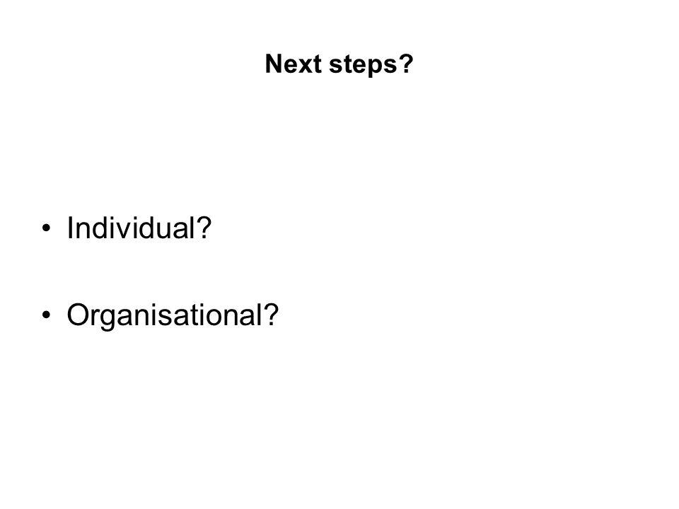 Next steps? Individual? Organisational?