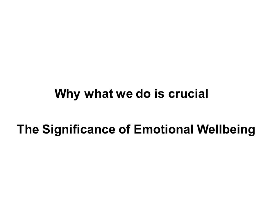 Why what we do is crucial The Significance of Emotional Wellbeing
