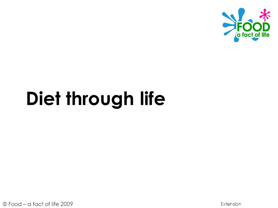 © Food – a fact of life 2009 Diet through life Extension