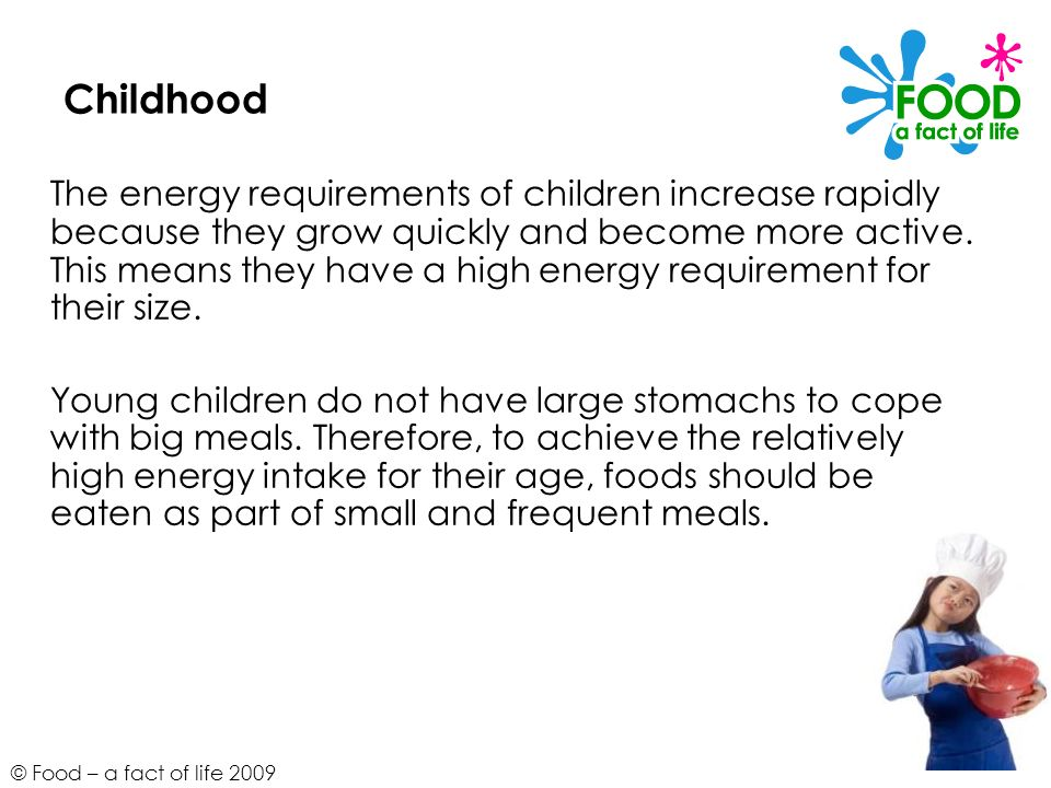 © Food – a fact of life 2009 Childhood The energy requirements of children increase rapidly because they grow quickly and become more active. This mea