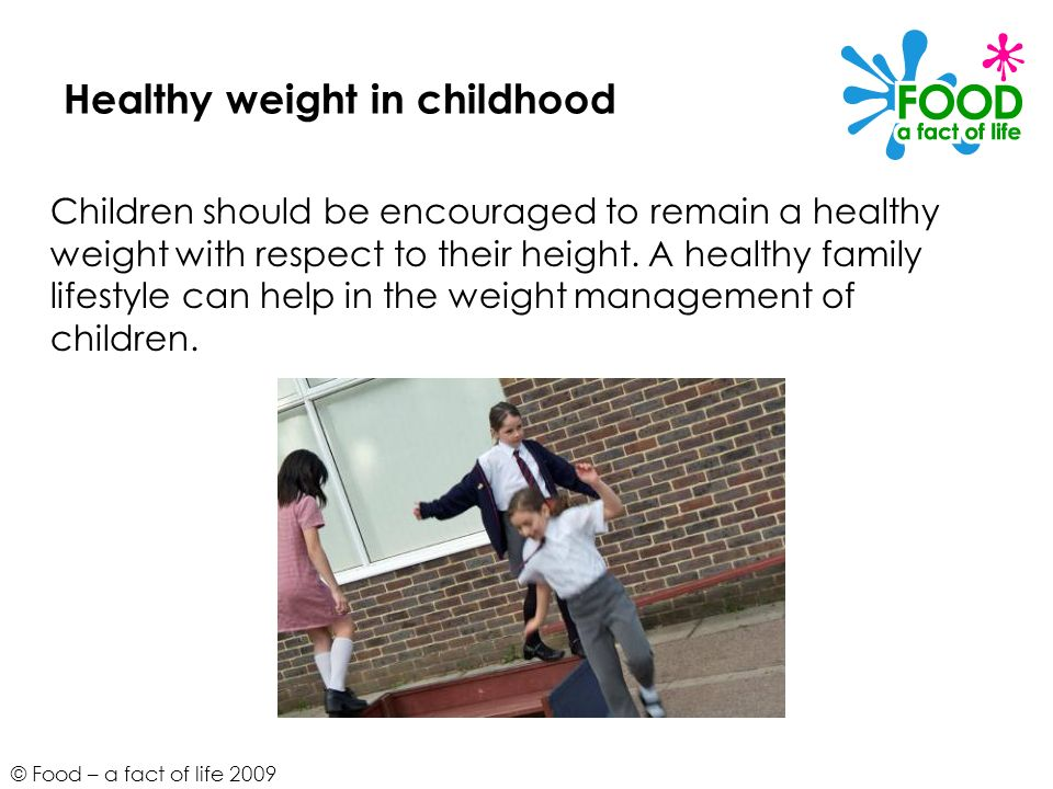 © Food – a fact of life 2009 Healthy weight in childhood Children should be encouraged to remain a healthy weight with respect to their height. A heal