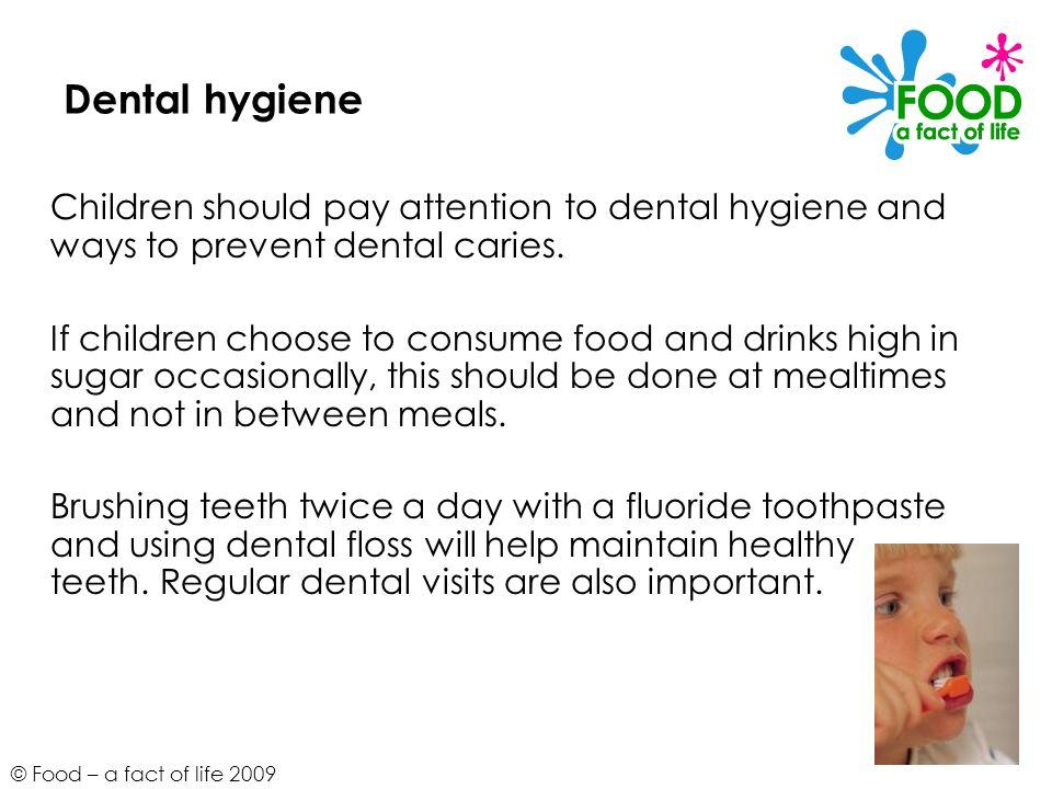 © Food – a fact of life 2009 Dental hygiene Children should pay attention to dental hygiene and ways to prevent dental caries. If children choose to c