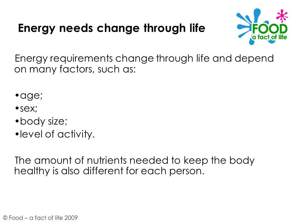 © Food – a fact of life 2009 Energy needs change through life Energy requirements change through life and depend on many factors, such as: age; sex; b