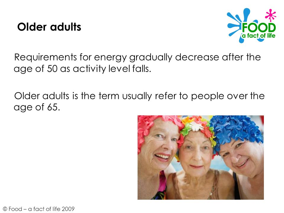© Food – a fact of life 2009 Older adults Requirements for energy gradually decrease after the age of 50 as activity level falls. Older adults is the