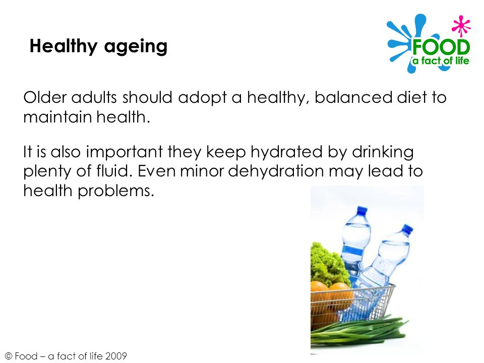 © Food – a fact of life 2009 Healthy ageing Older adults should adopt a healthy, balanced diet to maintain health. It is also important they keep hydr