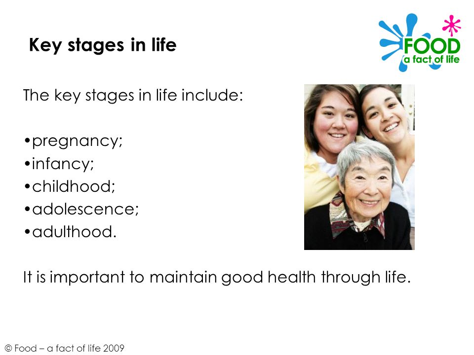 © Food – a fact of life 2009 Key stages in life The key stages in life include: pregnancy; infancy; childhood; adolescence; adulthood. It is important