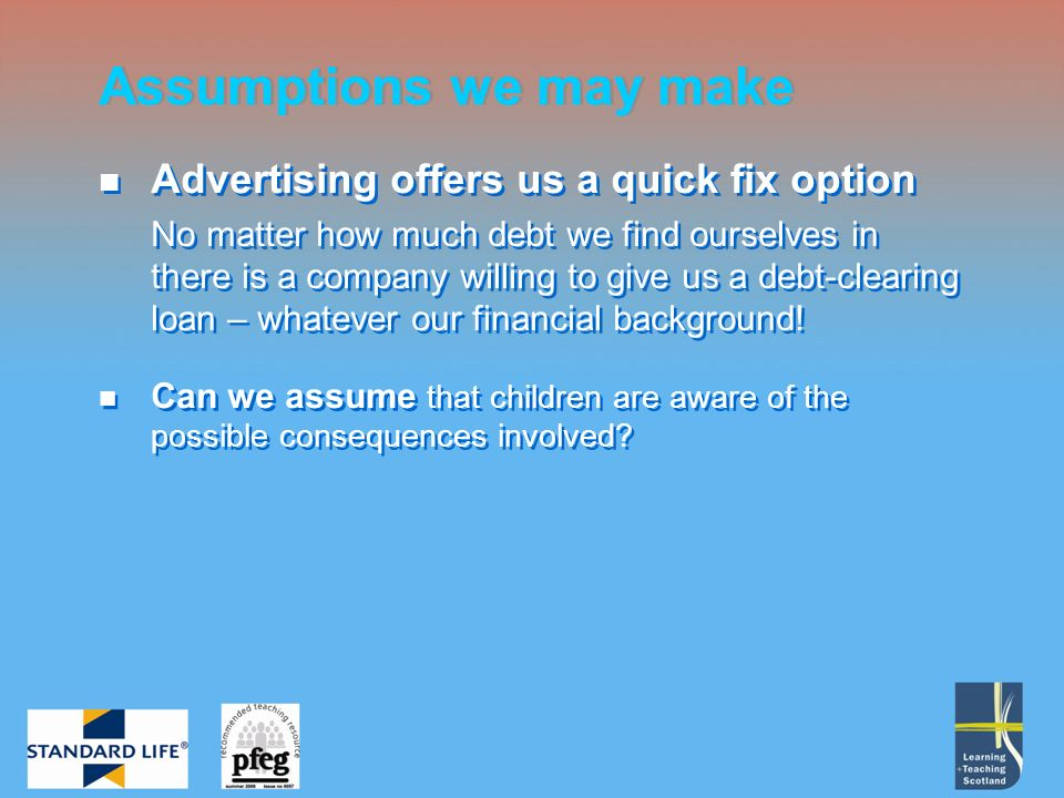 Advertising offers us a quick fix option No matter how much debt we find ourselves in there is a company willing to give us a debt-clearing loan – whatever our financial background.
