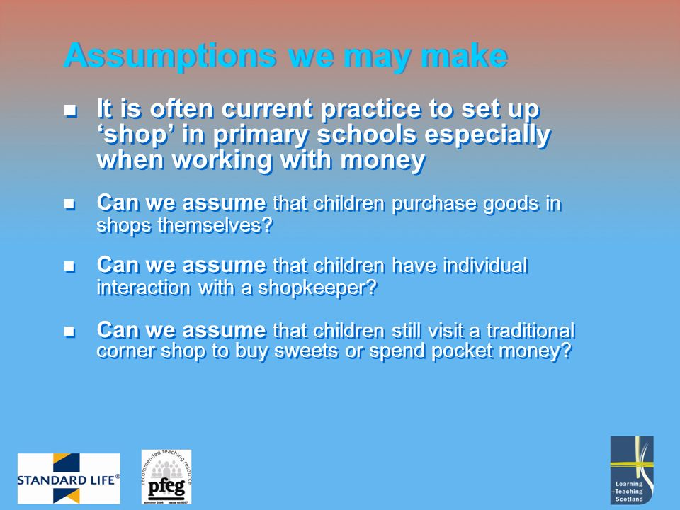 It is often current practice to set up shop in primary schools especially when working with money Can we assume that children purchase goods in shops themselves.