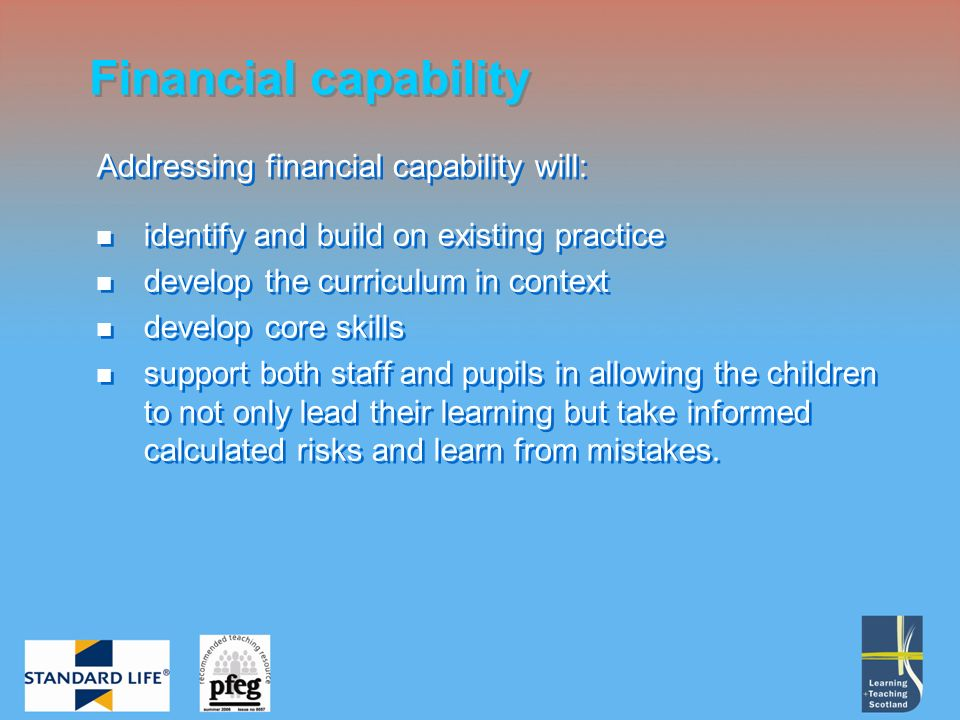 Financial capability Addressing financial capability will: identify and build on existing practice develop the curriculum in context develop core skills support both staff and pupils in allowing the children to not only lead their learning but take informed calculated risks and learn from mistakes.