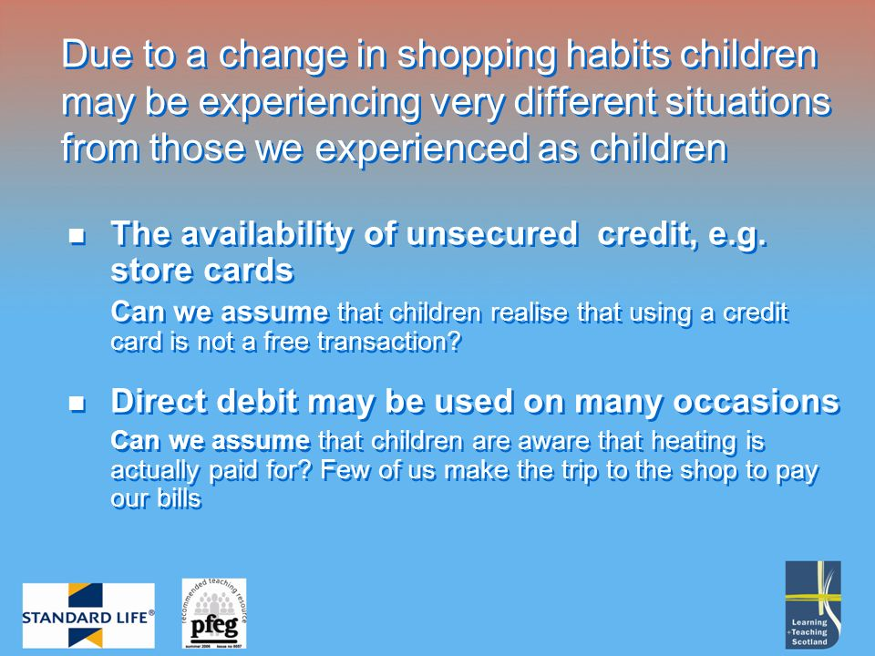 Due to a change in shopping habits children may be experiencing very different situations from those we experienced as children The availability of unsecured credit, e.g.