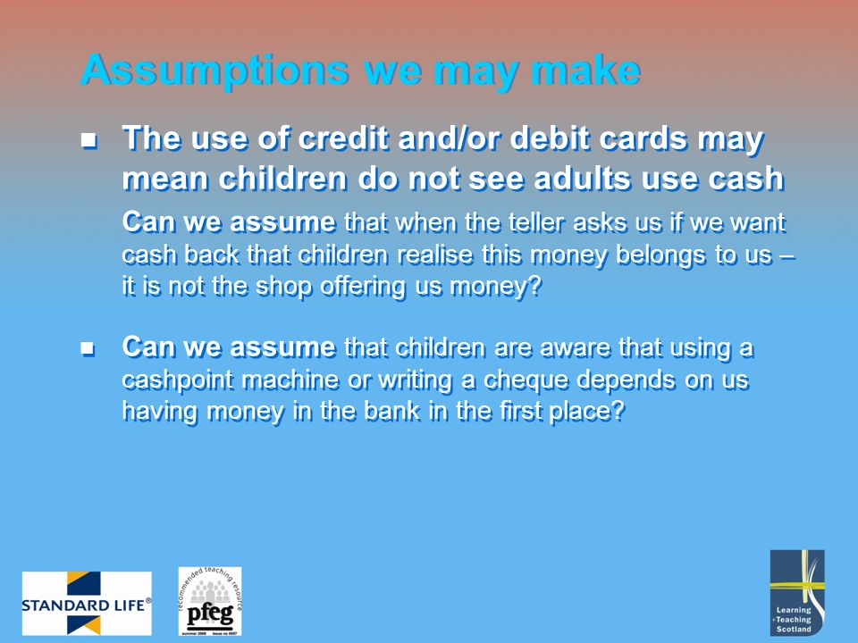 The use of credit and/or debit cards may mean children do not see adults use cash Can we assume that when the teller asks us if we want cash back that children realise this money belongs to us – it is not the shop offering us money.