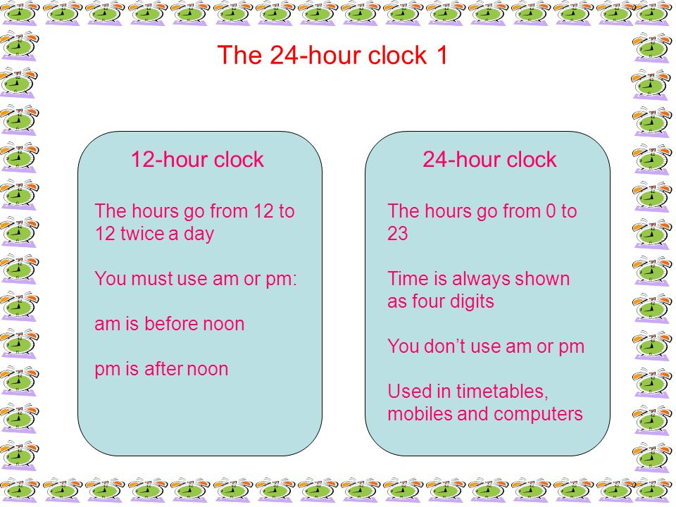 The 24-hour clock 1 12-hour clock The hours go from 12 to 12 twice a day You must use am or pm: am is before noon pm is after noon 24-hour clock The h