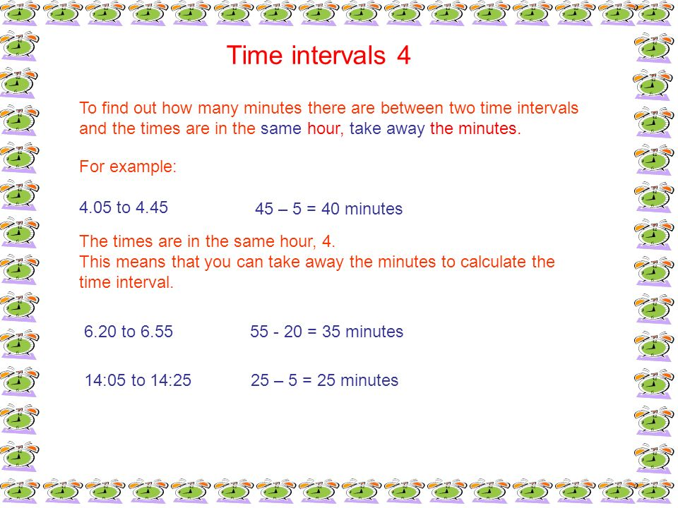 Time intervals 4 To find out how many minutes there are between two time intervals and the times are in the same hour, take away the minutes. For exam