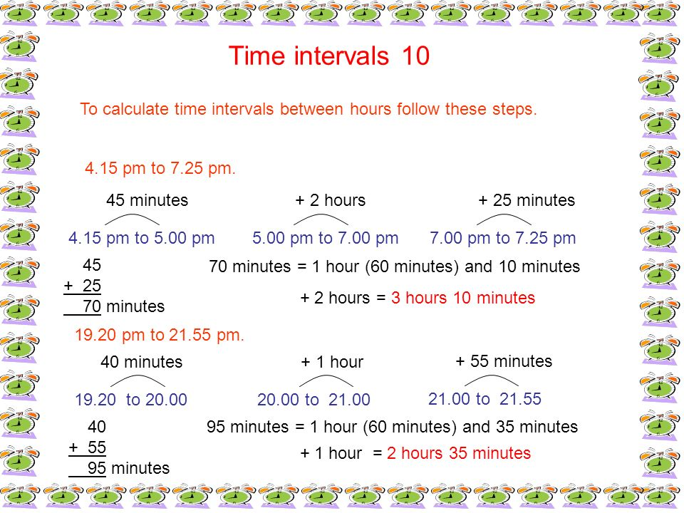 Time intervals 10 To calculate time intervals between hours follow these steps. 4.15 pm to 7.25 pm. 4.15 pm to 5.00 pm5.00 pm to 7.00 pm7.00 pm to 7.2