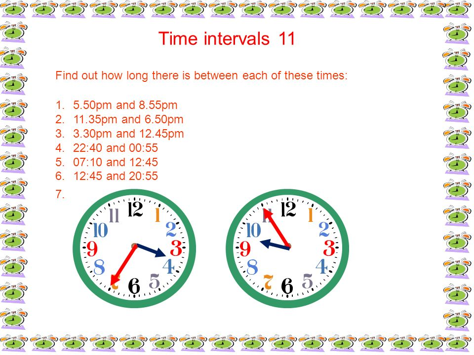 Time intervals 11 Find out how long there is between each of these times: 1.5.50pm and 8.55pm 2.11.35pm and 6.50pm 3.3.30pm and 12.45pm 4.22:40 and 00
