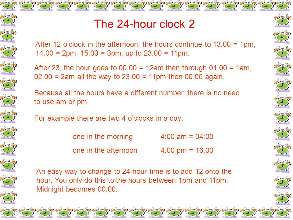 The 24-hour clock 2 After 12 oclock in the afternoon, the hours continue to 13.00 = 1pm, 14.00 = 2pm, 15.00 = 3pm, up to 23.00 = 11pm. After 23, the h
