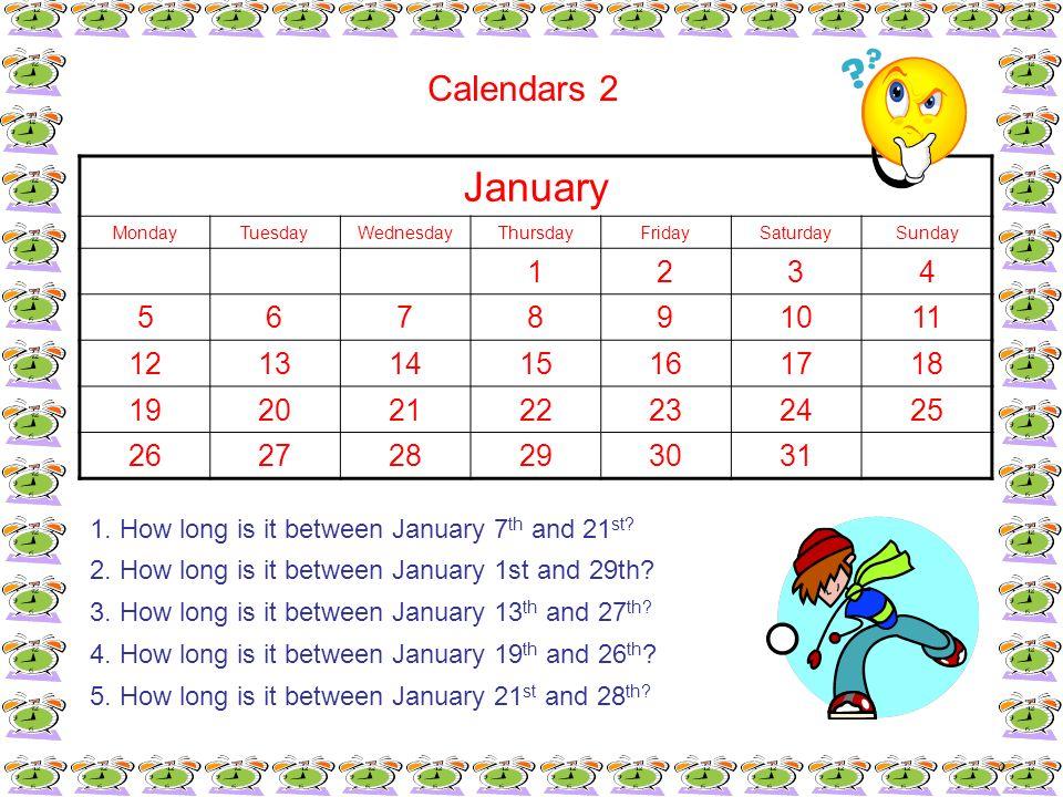 January MondayTuesdayWednesdayThursdayFridaySaturdaySunday 1234 567891011 12131415161718 19202122232425 262728293031 Calendars 2 1. How long is it bet