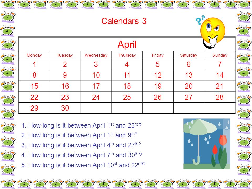 Calendars 3 1. How long is it between April 1 st and 23 rd ? 2. How long is it between April 1 st and 9 th? 3. How long is it between April 4 th and 2