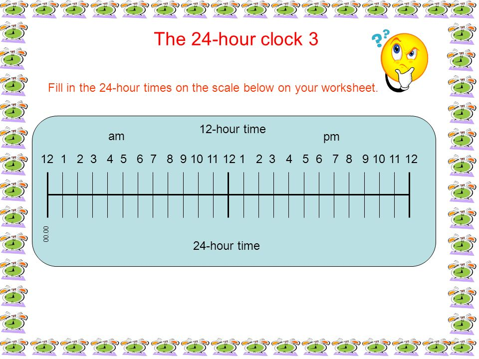 The 24-hour clock 3 Fill in the 24-hour times on the scale below on your worksheet. 12 1 2 3 4 5 6 7 8 9 10 11 12 1 2 3 4 5 6 7 8 9 10 11 12 12-hour t