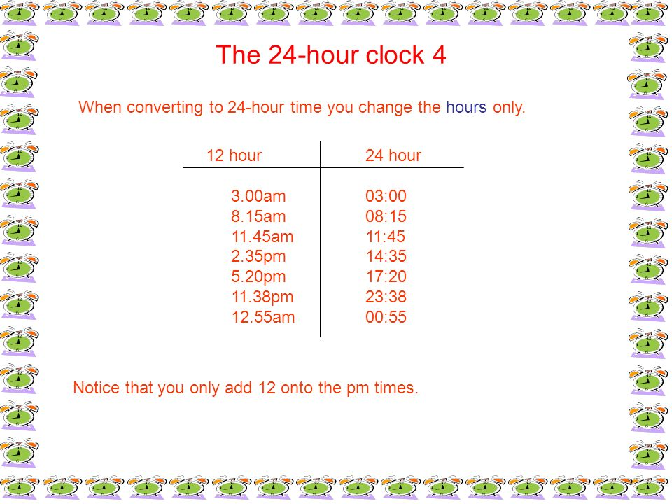 The 24-hour clock 4 When converting to 24-hour time you change the hours only. 12 hour24 hour 3.00am03:00 8.15am08:15 11.45am11:45 2.35pm14:35 5.20pm1