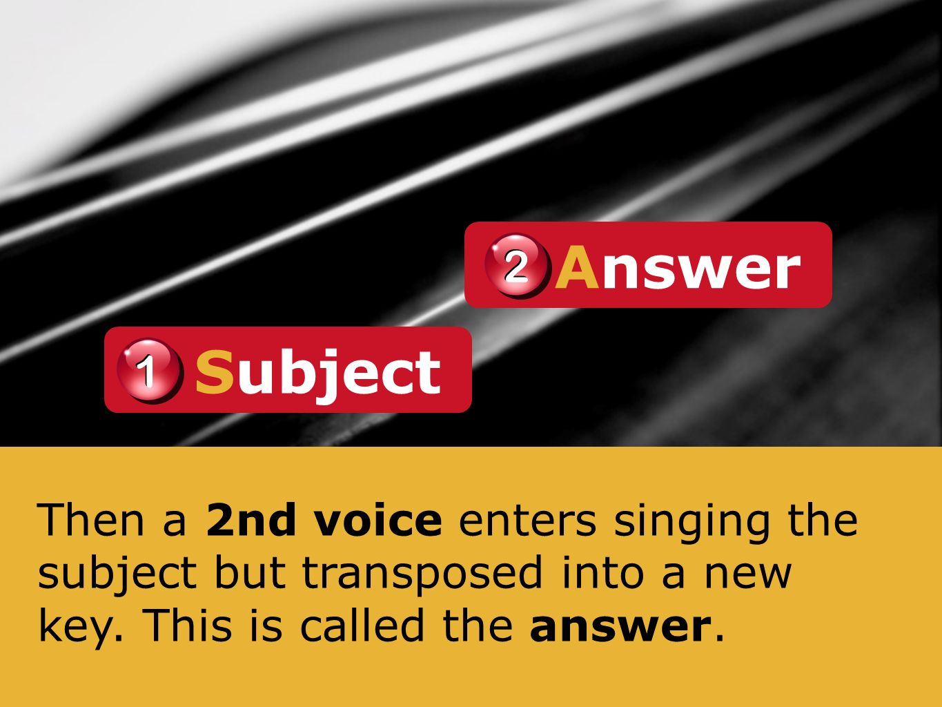 Then a 2nd voice enters singing the subject but transposed into a new key. This is called the answer. Answer 2 2 1 1 Subject