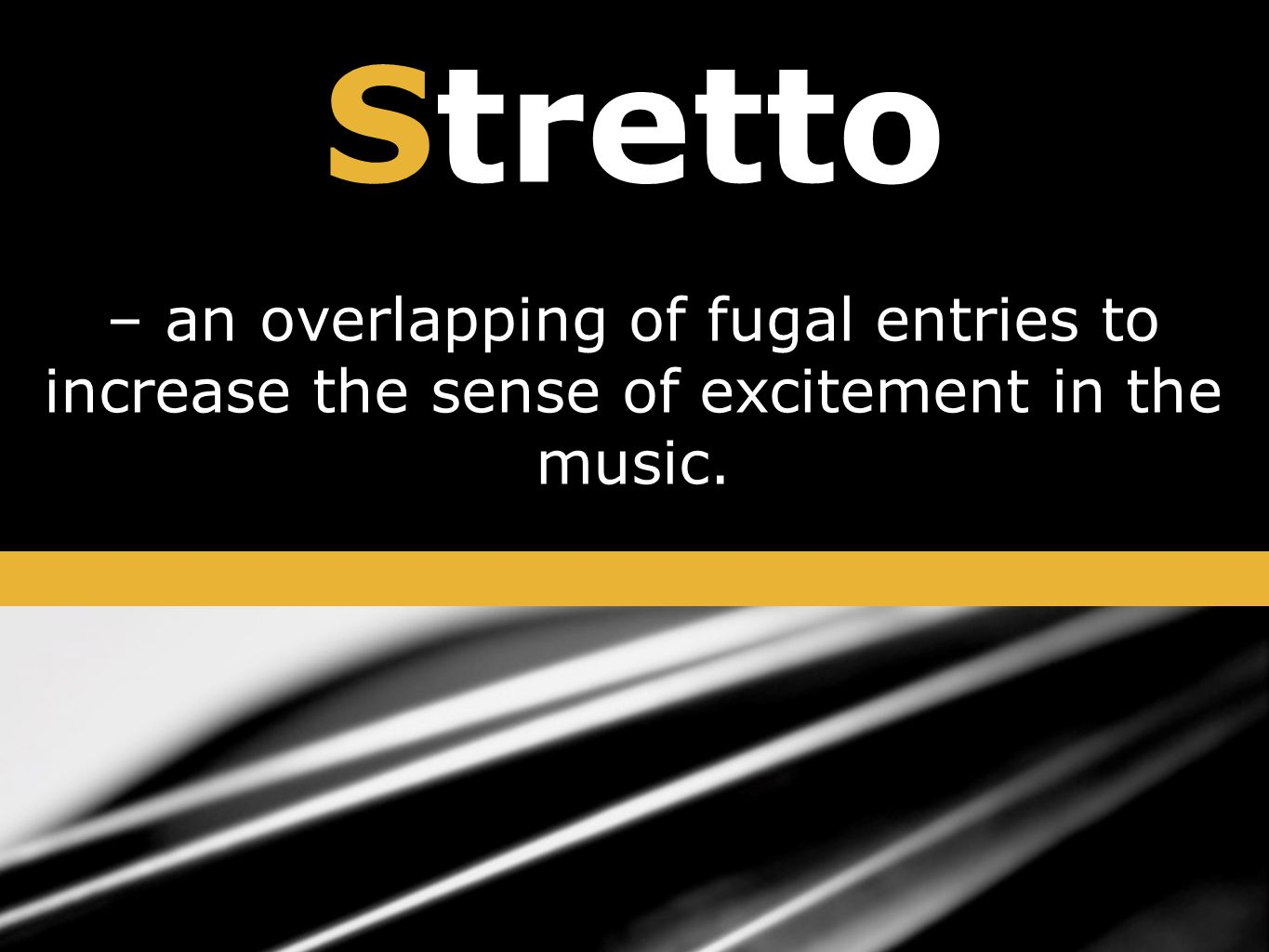 Stretto – an overlapping of fugal entries to increase the sense of excitement in the music.
