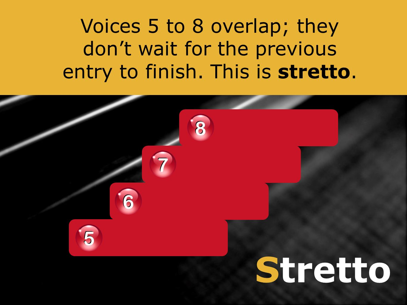 Stretto 8 8 7 7 6 6 5 5 Voices 5 to 8 overlap; they dont wait for the previous entry to finish. This is stretto.