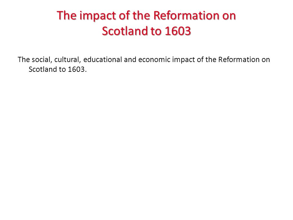The impact of the Reformation on Scotland to 1603 The social, cultural, educational and economic impact of the Reformation on Scotland to 1603.