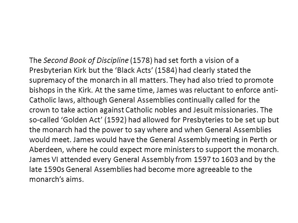 The Second Book of Discipline (1578) had set forth a vision of a Presbyterian Kirk but the Black Acts (1584) had clearly stated the supremacy of the monarch in all matters.