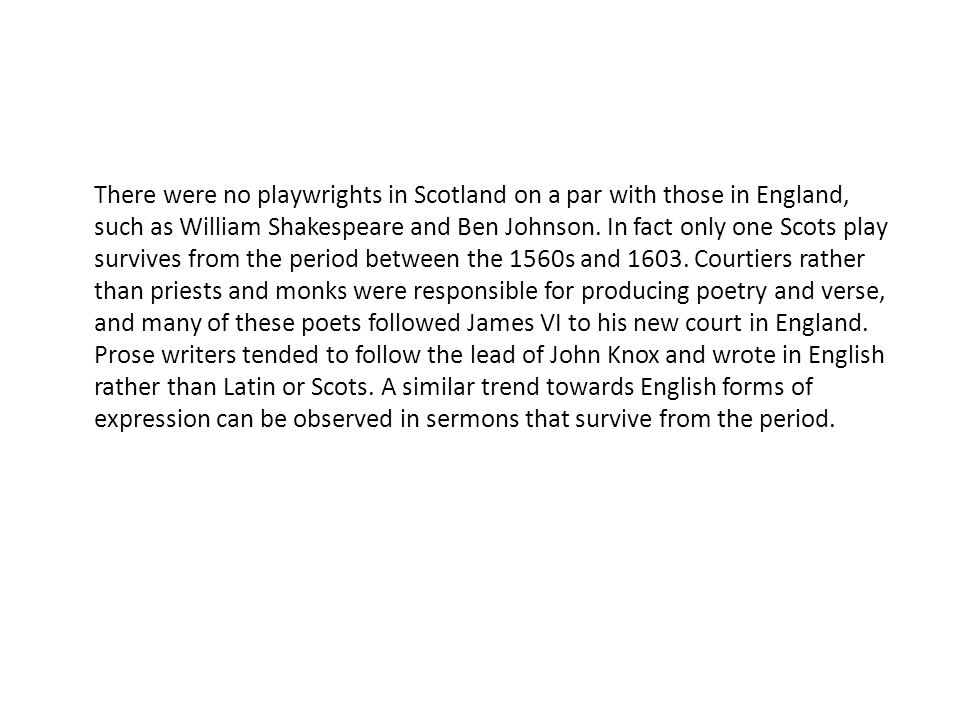 There were no playwrights in Scotland on a par with those in England, such as William Shakespeare and Ben Johnson.