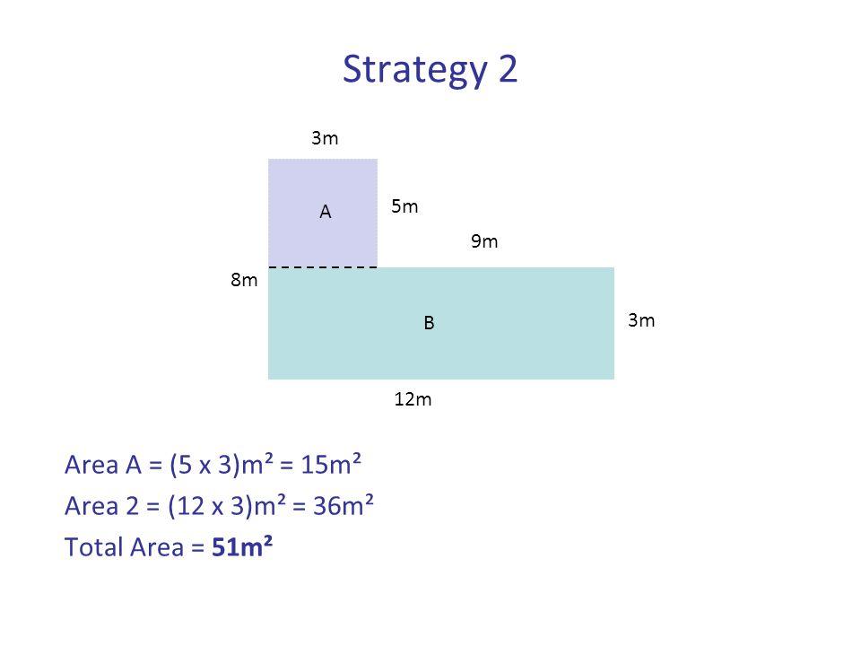 Strategy 2 Area A = (5 x 3)m² = 15m² Area 2 = (12 x 3)m² = 36m² Total Area = 51m² 5m 8m 3m A 9m 3m B 12m