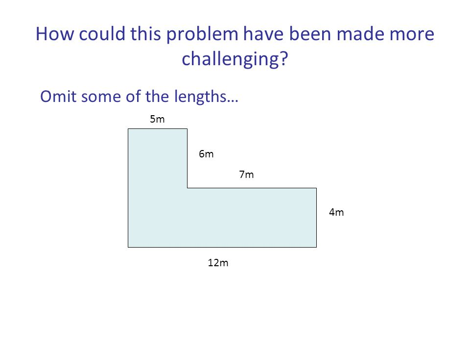 12m 7m 4m 6m 5m How could this problem have been made more challenging? Omit some of the lengths…
